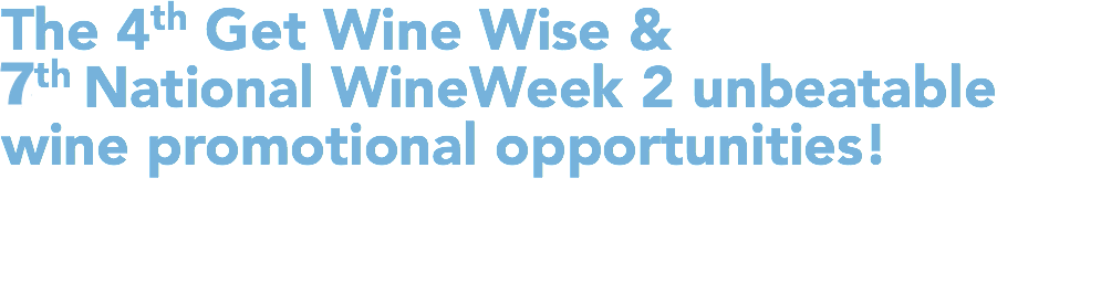 The 4th Get Wine Wise & 7th National Wine Week 2 unbeatable wine promotional opportunities!